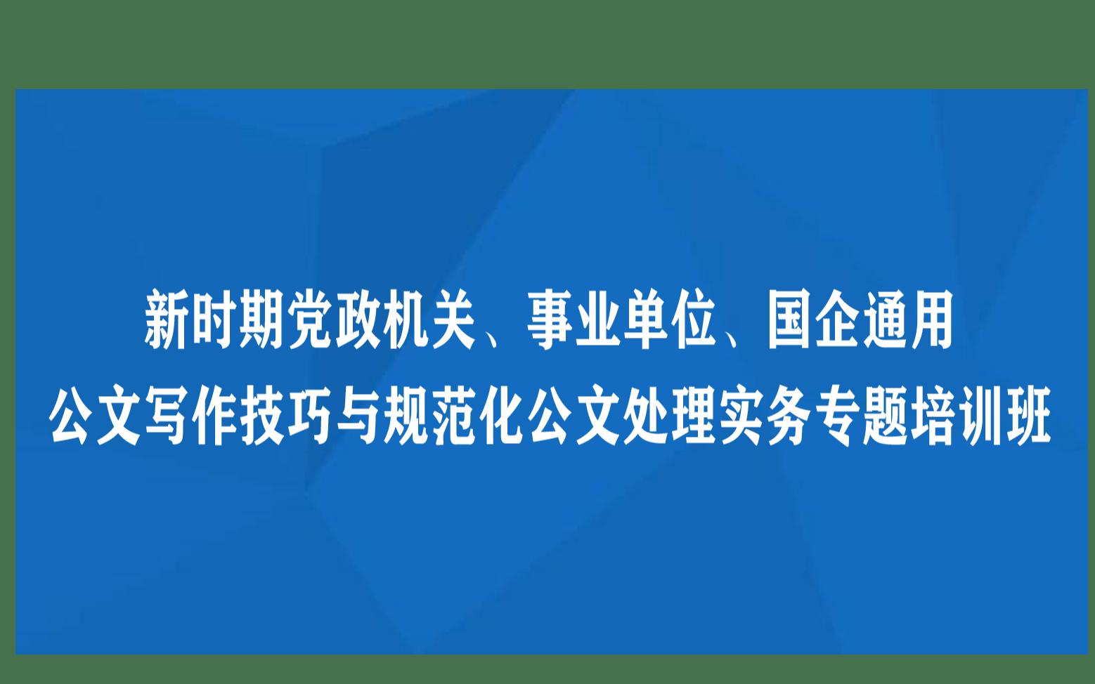 線下課程:新時期黨政機關、事業單位、國企通用公文寫作技巧與規范化公文處理實務專題培訓班(8月昆明)