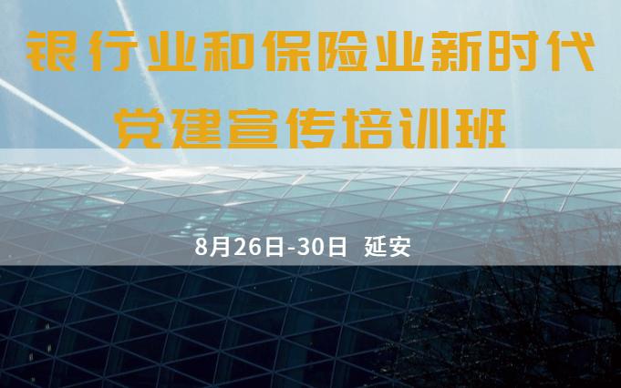 银行业和保险业新时代 党建宣传培训班 8月延安