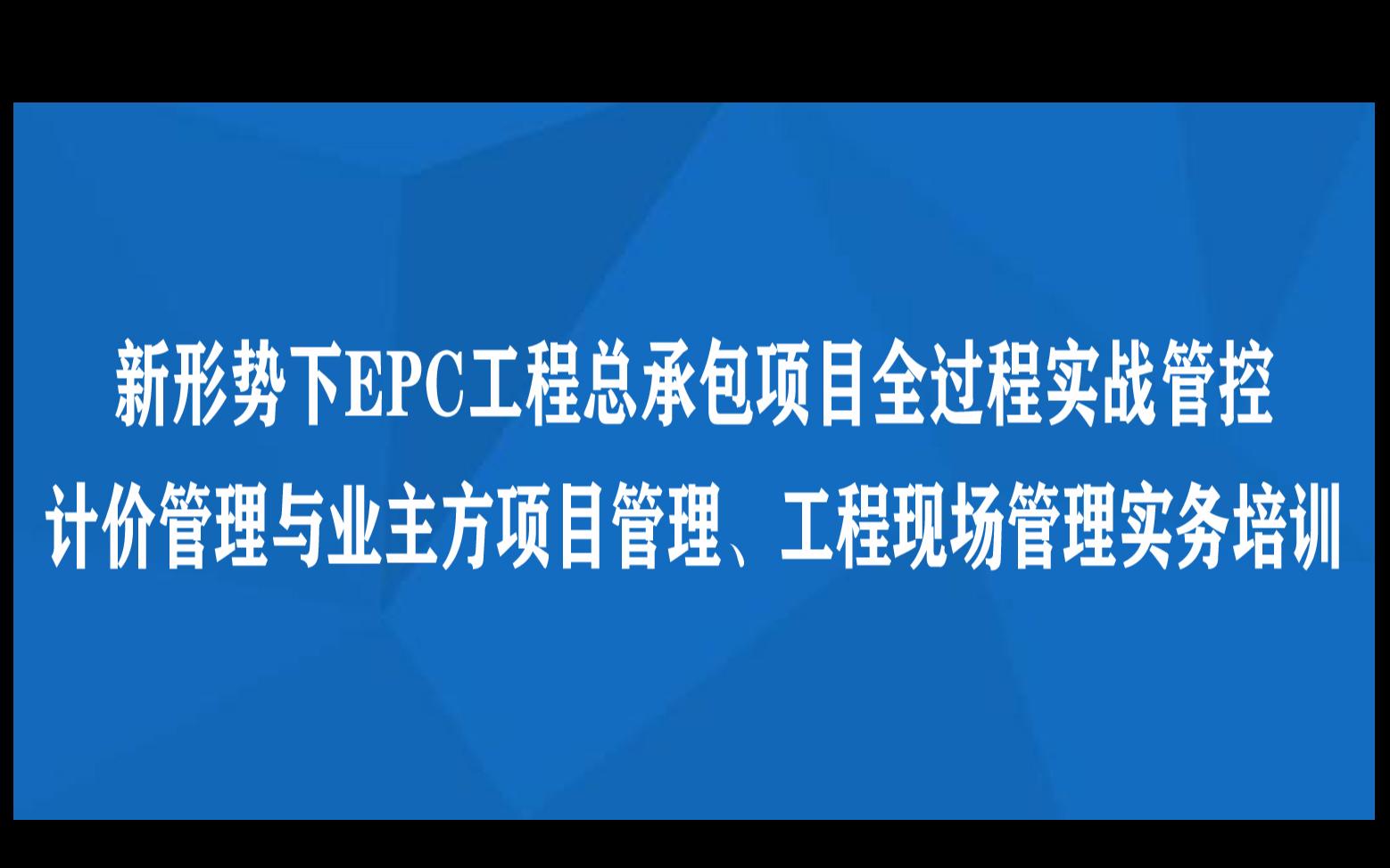 线下课程:新形势下EPC工程总承包项目全过程实战管控、计价管理与业主方项目管理、工程现场管理实务培训(11月海口)