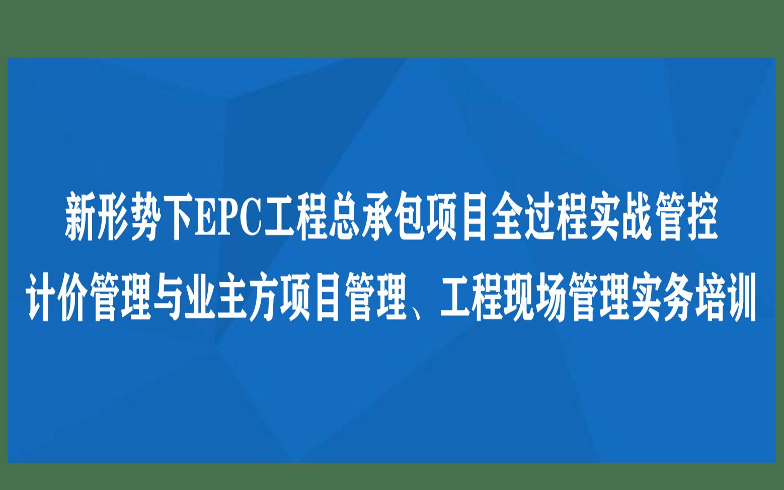线下课程:新形势下EPC工程总承包项目全过程实战管控、计价管理与业主方项目管理、工程现场管理实务培训(12月成都)