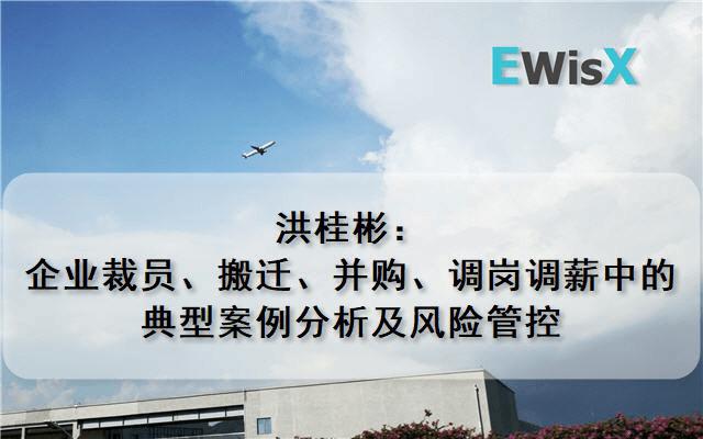 洪桂彬:企业裁员、搬迁、并购、调岗调薪中的典型案例分析及风险管控 上海10月15日