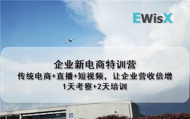 企业新电商特训营---传统电商+直播+短视频,让企业营收倍增 杭州9月18-20日 1天考察+2天培训