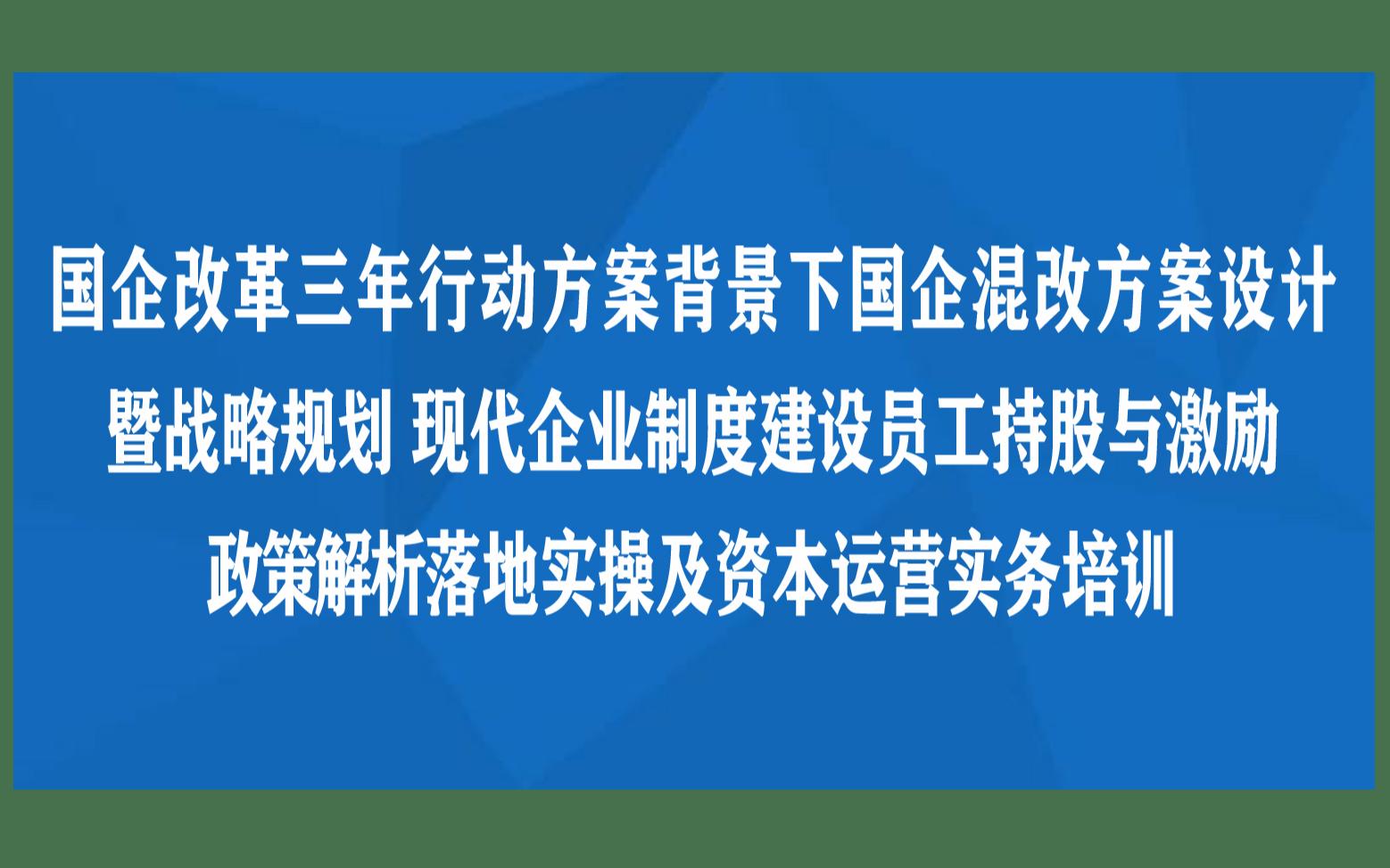 国企改革三年行动方案背景下国企混改方案设计暨战略规划现代企业制度建设员工持股与激励政策解析落地实操及资本运营实务南京12月培训班