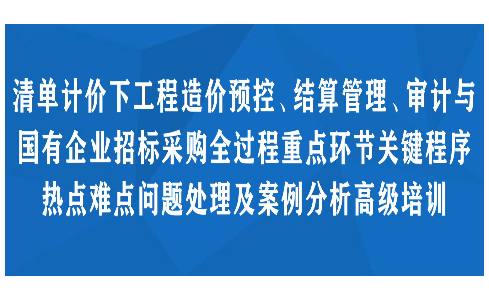 清单计价下工程造价预控、结算管理、审计与国有企业招标采购全过程重点环节关键程序 热点难点问题处理及案例分析高级培训杭州11月