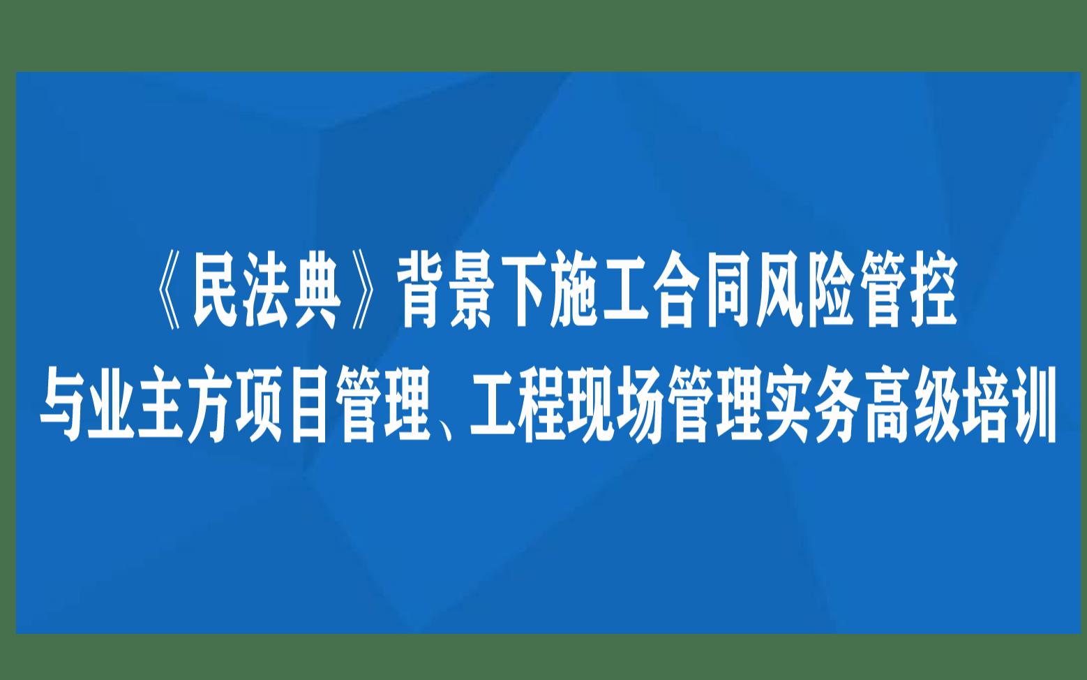 《民法典》背景下施工合同风险管控与业主方项目管理、工程现场管理实务高级培训长沙12月