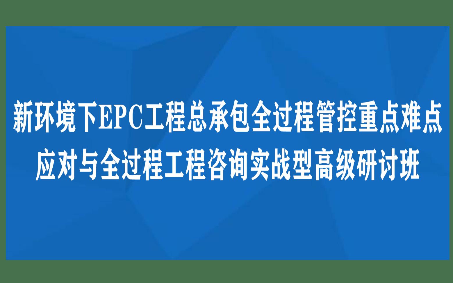 新环境下EPC工程总承包全过程管控重点难点应对与全过程工程咨询实战型高级研讨班12月长沙