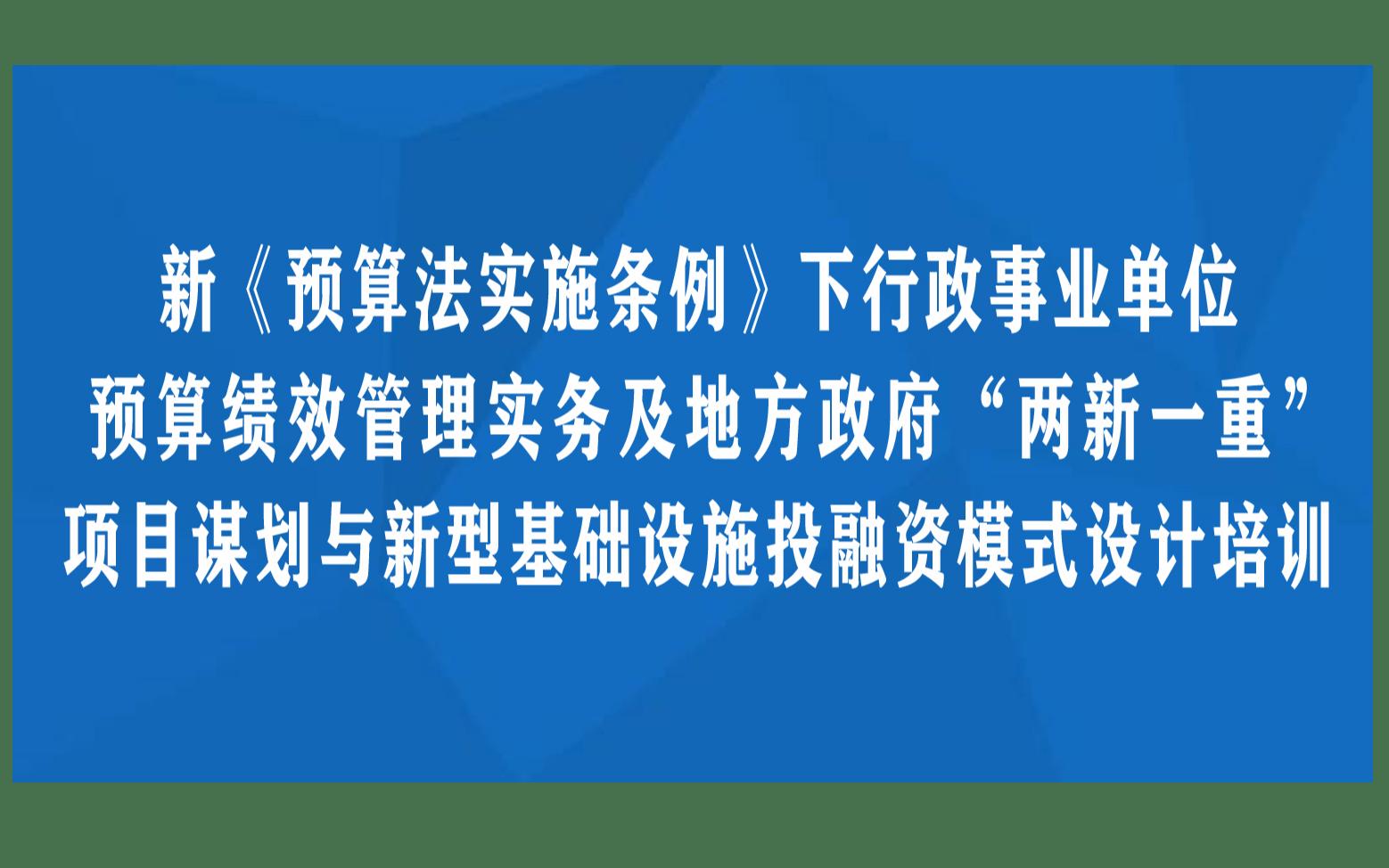 """新《预算法实施条例》下行政事业单位预算绩效管理实务及地方政府""""两新一重""""项目谋划与新型基础设施投融资模式设计南京12月培训"""