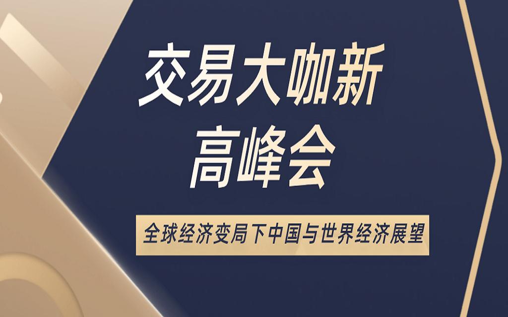 《交易大咖新高峰会》:全球经济变局下中国与世界经济展望