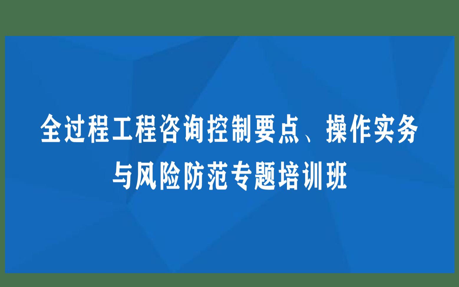 南京1月线下课程:全过程工程咨询控制要点、操作实务与风险防范专题培训班