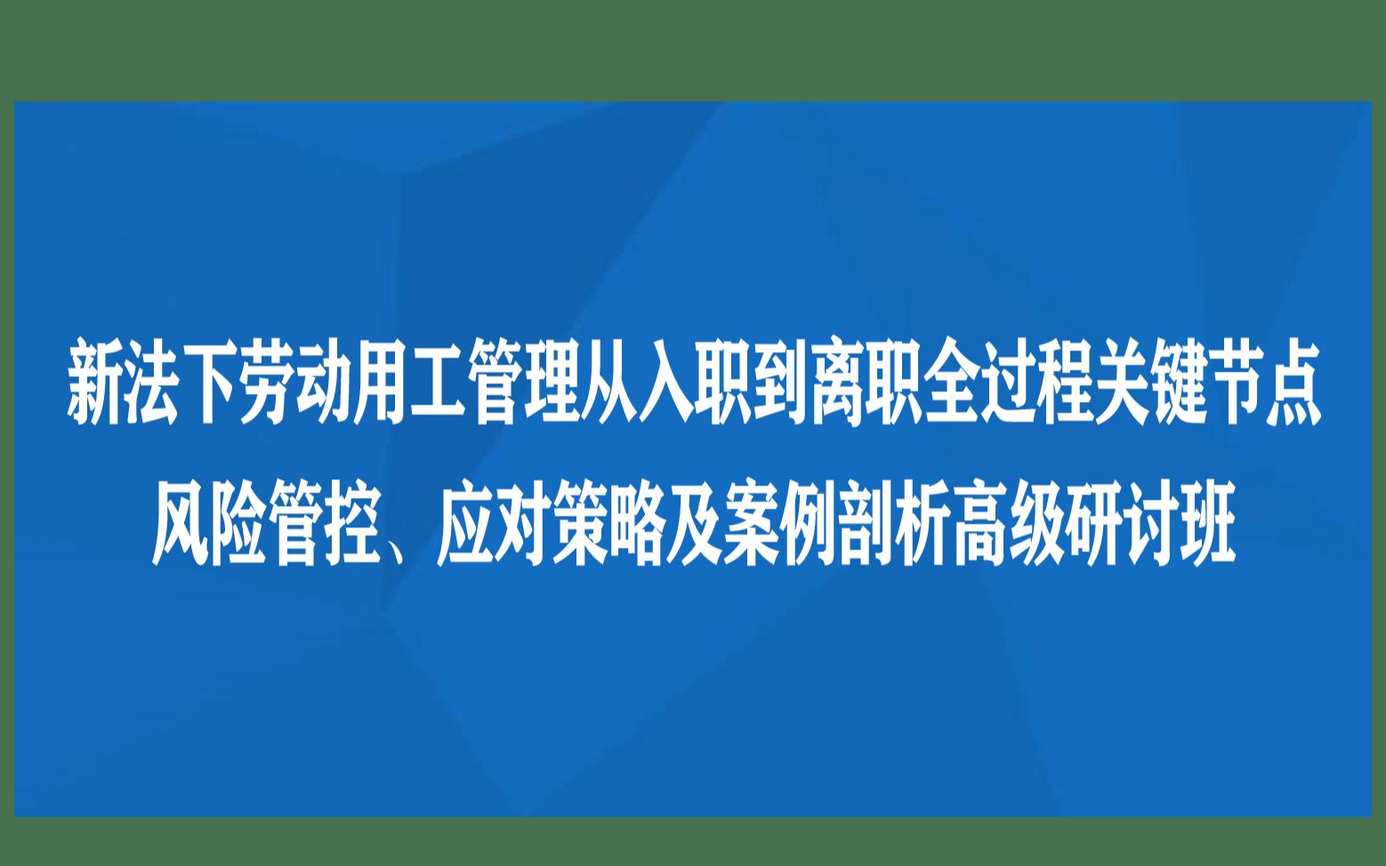 西安课程:新法下劳动用工管理从入职到离职全过程关键节点风险管控、应对策略及案例剖析高级研讨班