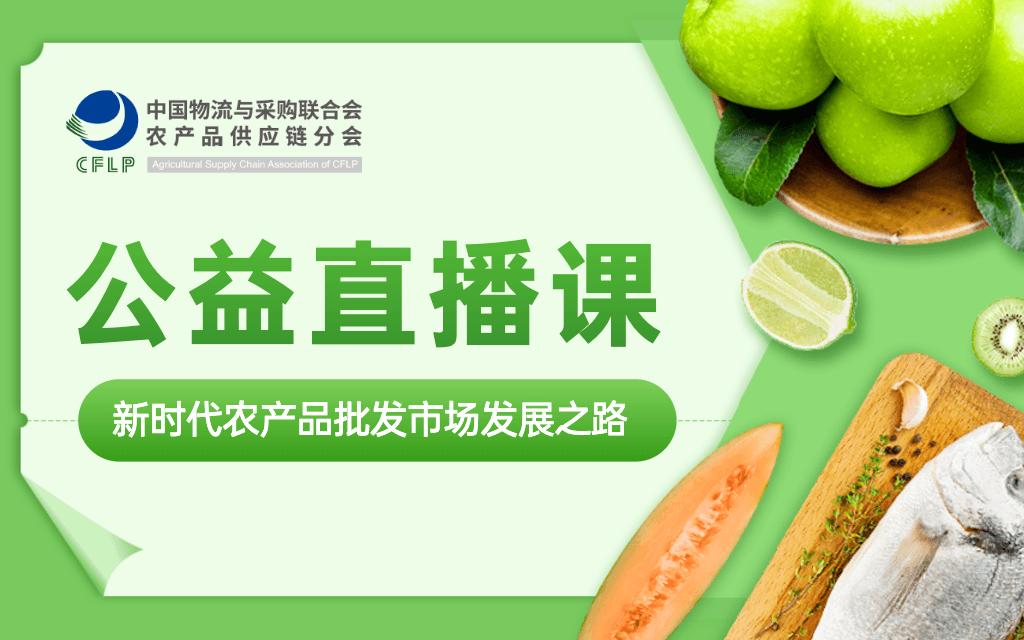 【农产品供应链系列公益直播课】第七期—新时代农产品批发市场发展之路