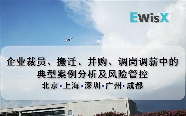 企业裁员、搬迁、并购、调岗调薪中的典型案例分析及风险管控 广州8月20日