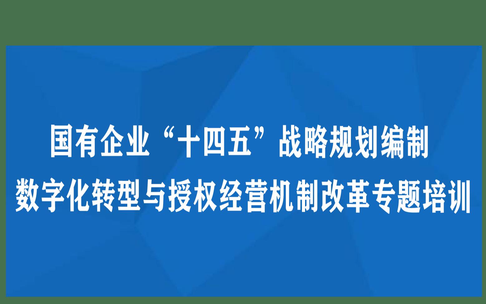 """线下课程:国有企业""""十四五""""战略规划编制数字化转型与授权经营机制改革专题培训"""