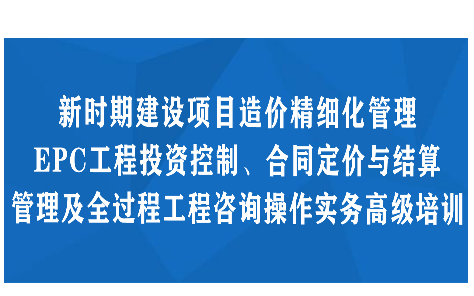 青岛线下课程:新时期建设项目造价精细化管理、EPC工程投资控制、合同定价与结算管理及全过程工程咨询操作实务高级培训班