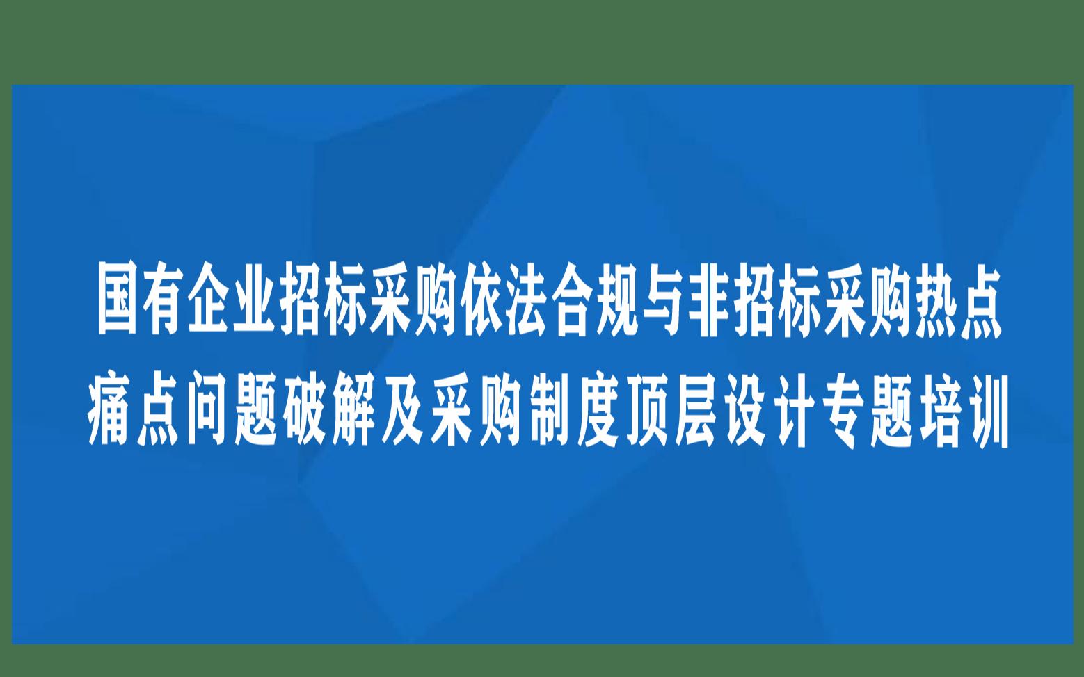 武汉线下课程:国有企业招标采购依法合规与非招标采购热点、痛点问题破解及采购制度顶层设计专题培训班