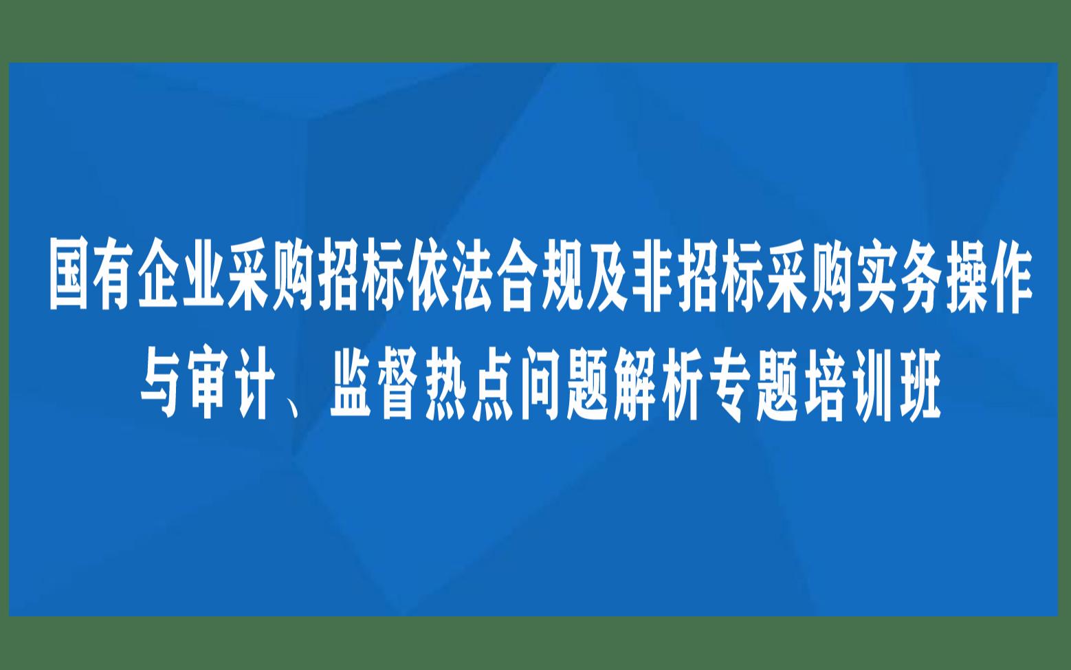 线下课程:国有企业采购招标依法合规及非招标采购实务操作与审计、监督热点问题解析专题培训班