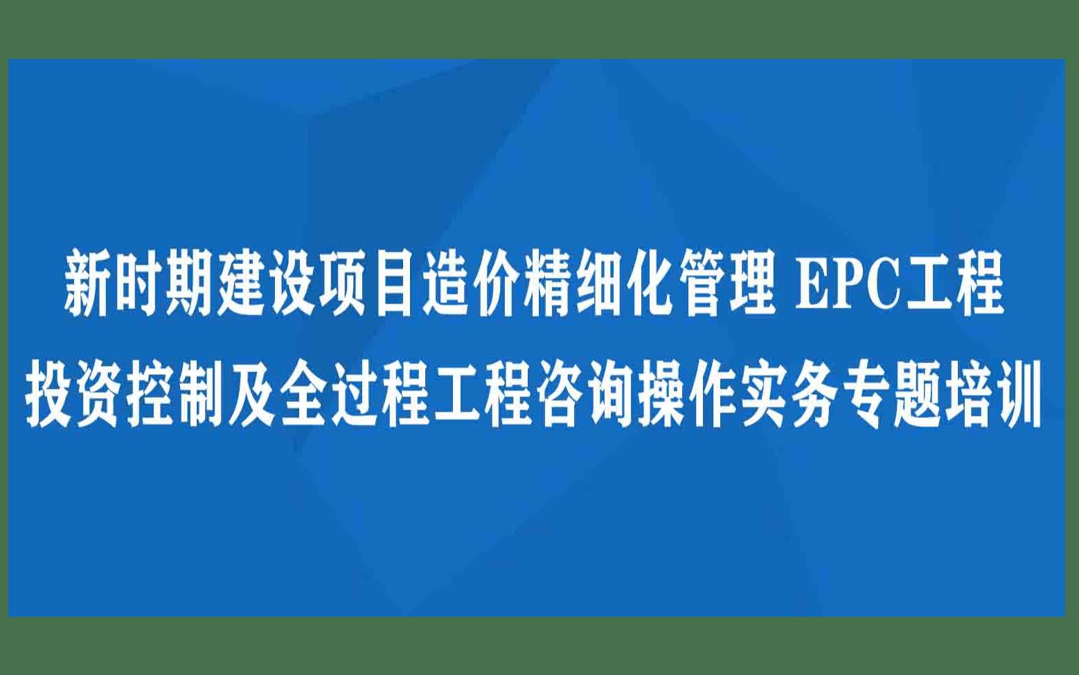武汉9月新时期建设项目造价精细化管理 EPC工程 投资控制及全过程工程咨询操作实务专题培训