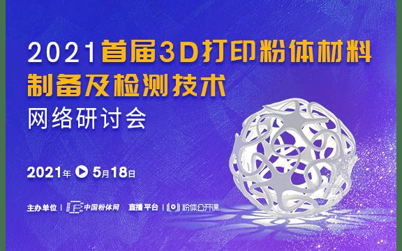 2021首届3D打印粉体材料制备及检测技术网络研讨会