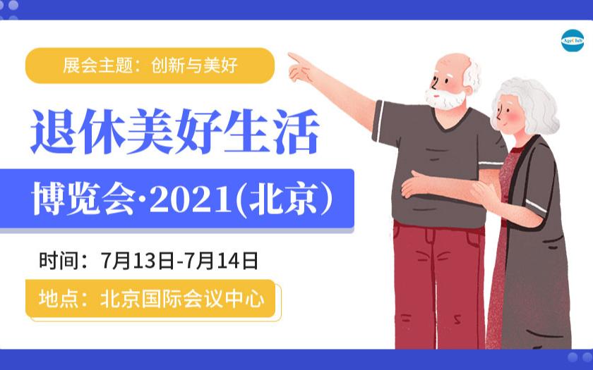 WRLE2021首届中国退休美好生活博览会(中国北京)暨ABI2021第五届中国老年产业商业创新大会
