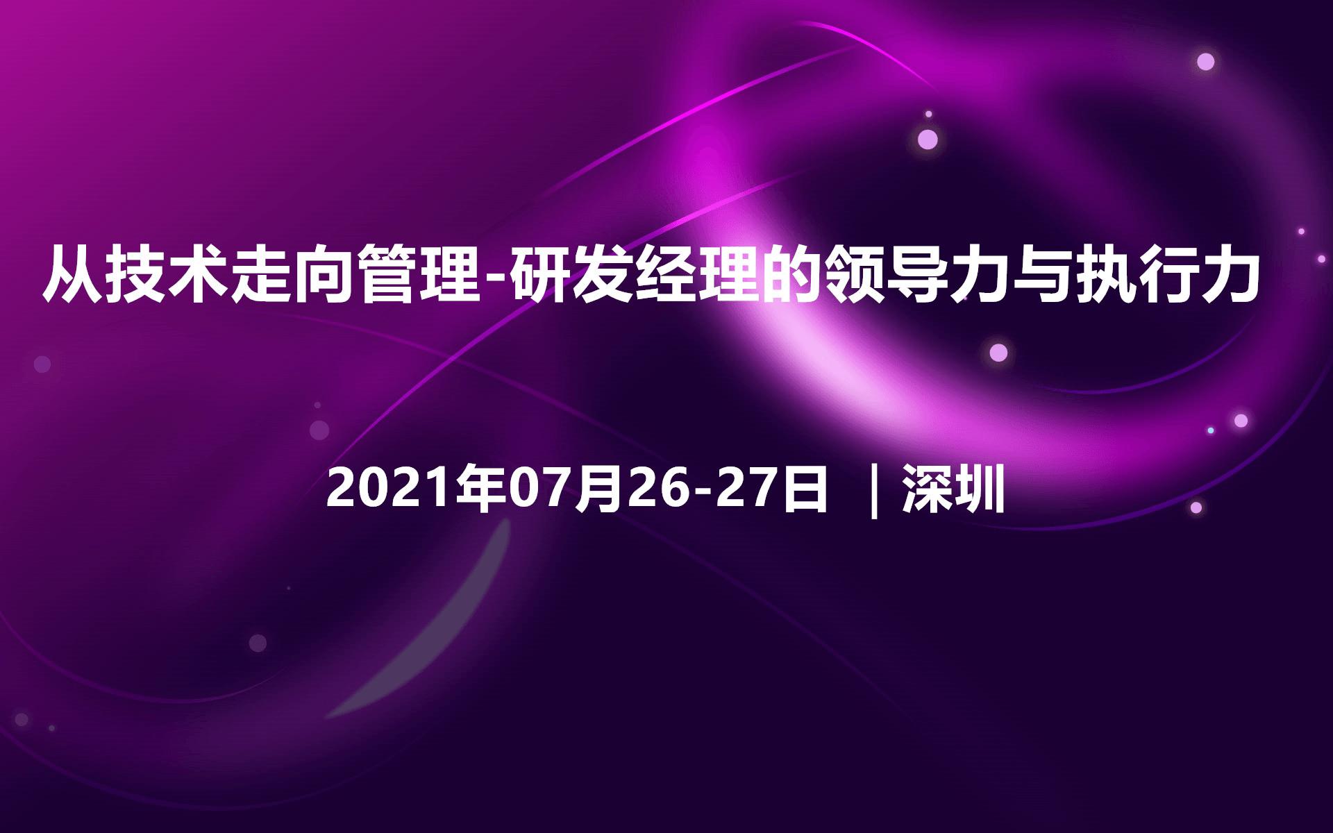 2021年从技术走向管理-研发经理的领导力与执行力(深圳07月培训班)