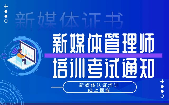 新媒体证书 ▍新媒体管理师培训考试通知(线上课程)