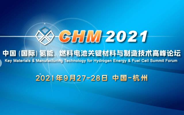 CHM 2021中国(国际)氢能、燃料电池关键材料与制造技术高峰论坛 Key Materials & Manufacturing Technology for Hydrogen Energy & Fu