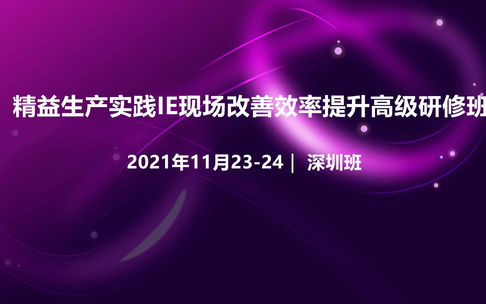 2021年精益生产实践IE效率提升高级研修班(深圳11月培训班)