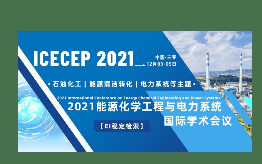 2021能源化学工程与电力系统国际学术会议(ICECEP2021)