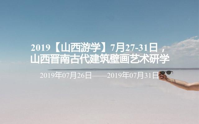 2019【山西游学】7月27-31日,山西晋南古代建筑壁画艺术研学
