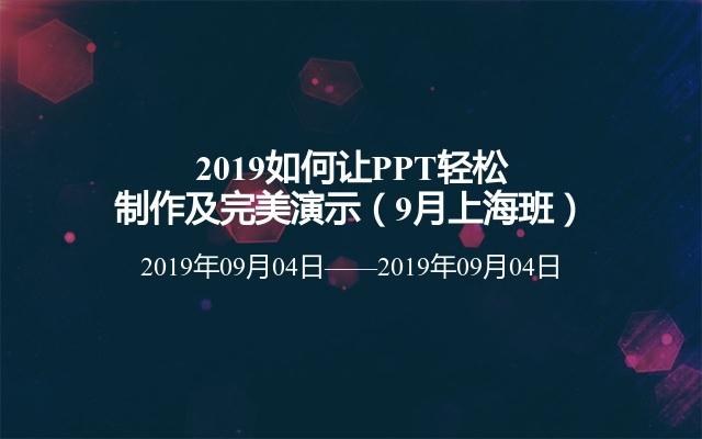 2019如何让PPT轻松制作及完美演示(9月上海班)