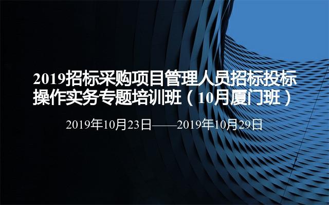 2019招标采购项目管理人员招标投标操作实务专题培训班(10月厦门班)