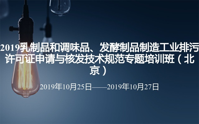 2019乳制品和調味品、發酵制品制造工業排污許可證申請與核發技術規范專題培訓班(北京)