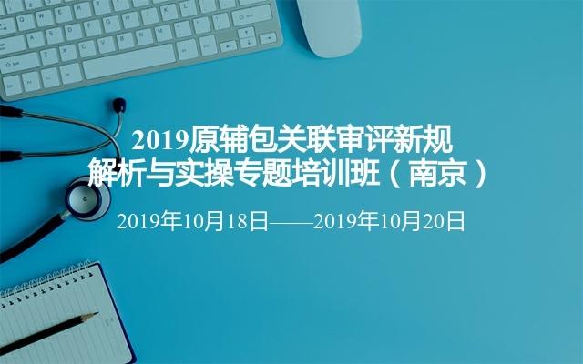 2019原輔包關聯審評新規解析與實操專題培訓班(南京)
