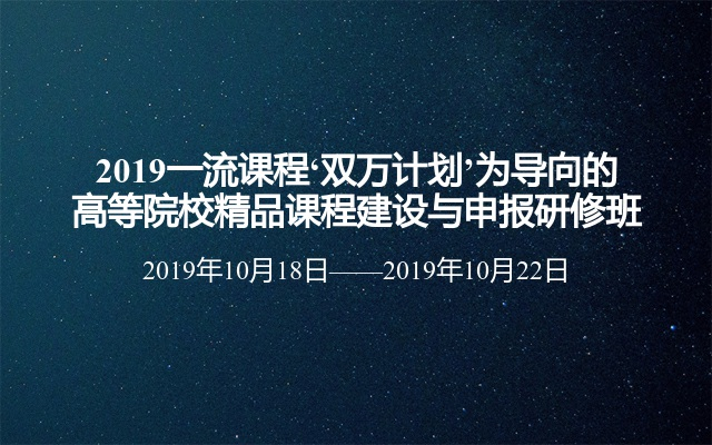 2019一流课程'双万计划'为导向的高等院校精品课程建设与申报研修班(10月昆明班)