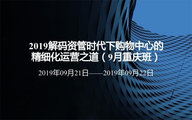 2019解码资管时代下购物中心的精细化运营之道(9月重庆班)