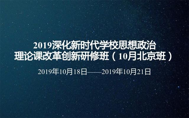 2019深化新时代学校思想政治理论课改革创新研修班(10月北京班)
