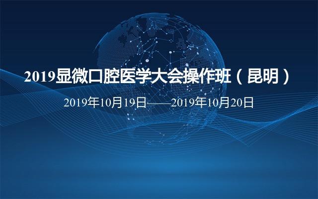 2019显微口腔医学大会操作班(10月昆明班)