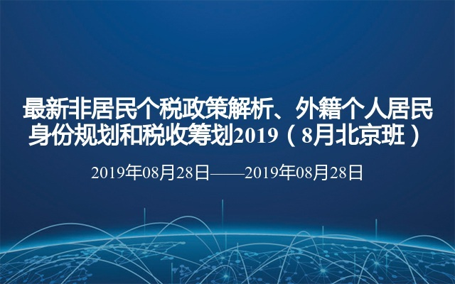 最新非居民个税政策解析、外籍个人居民身份规划和税收筹划2019(8月北京班)