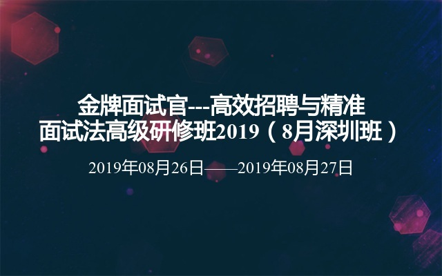 金牌面试官---高效招聘与精准面试法高级研修班2019(8月深圳班)