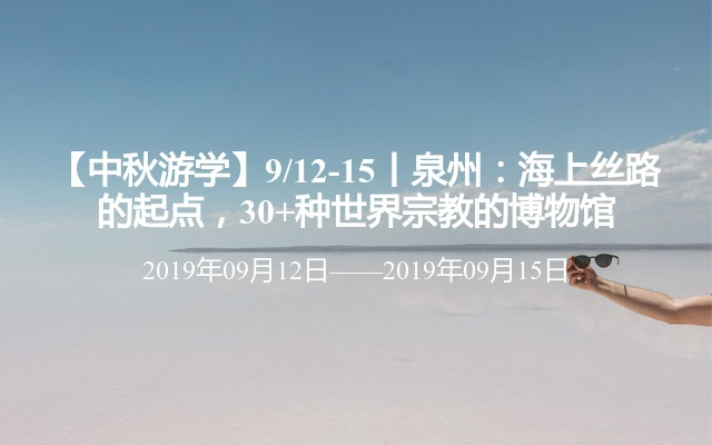 【中秋游學】9/12-15丨泉州:海上絲路的起點,30+種世界宗教的博物館