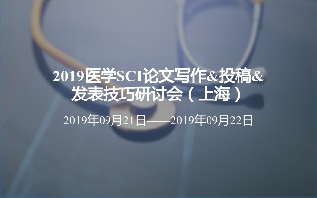 2019医学SCI论文写作&11选5投稿&发表技巧研讨会(上海)