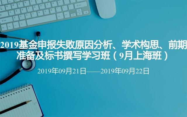 2019基金申报失败原因分析、学术构思、前期准备及标书撰写学习班(9月上海班)