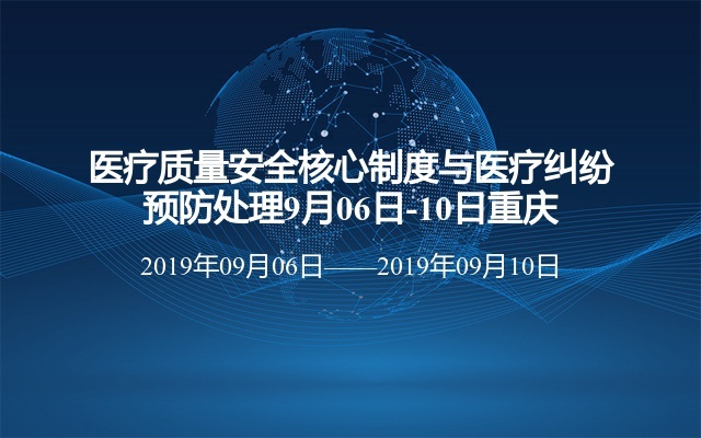 医疗质量安全核心制度与医疗纠纷预防处理9月06日-10日重庆