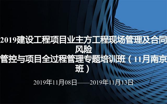 2019建设工程项目业主方工程现场管理及合同风险管控与项目全过程管理专题培训班(11月南京班)