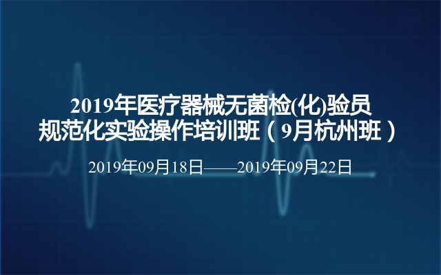 2019年医疗器械无菌检(化)验员规范化实验操作培训班(9月杭州班)
