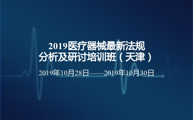 2019医疗器械最新法规分析及研讨培训班(天津)