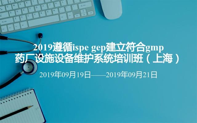 2019遵循ispe gep建立符合gmp药厂设施设备维护系统培训班(上海)