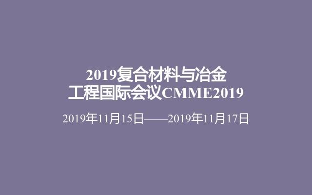 2019复合材料与冶金工程国际会议CMME2019