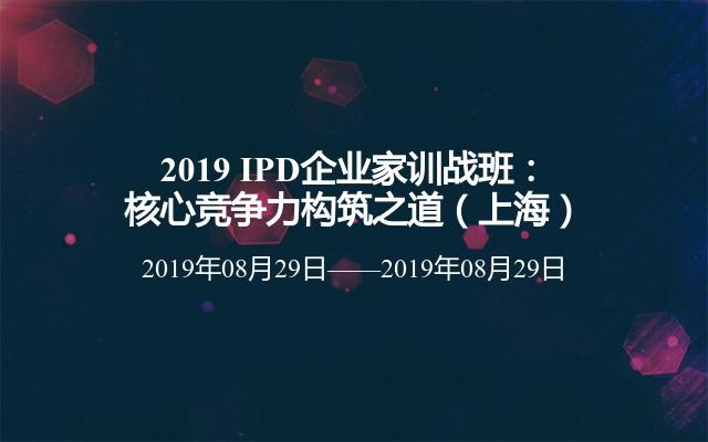 2019 IPD企业家训战班:核心竞争力构筑之道(上海)