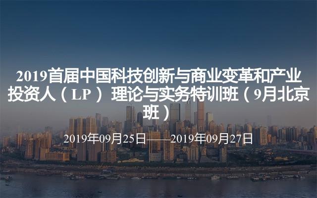 2019首届中国科技创新与商业变革和产业投资人(LP) 理论与实务特训班(9月北京班)